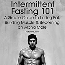 Intermittent Fasting 101: A Simple Guide to Losing Fat, Building Muscle and Becoming an Alpha Male (       UNABRIDGED) by Peter Paulson Narrated by Stephen Reichert