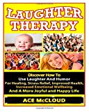 img - for Laughter Therapy: Discover How To Use Laughter And Humor For Healing, Stress Relief, Improved Health, Increased Emotional Wellbeing And A More Joyful ... Relief, Overcome Depression, Anxiety Relief) book / textbook / text book