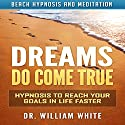 Dreams Do Come True: Hypnosis to Reach Your Goals in Life Faster via Beach Hypnosis and Meditation Speech by Dr. William White Narrated by Ruby M. Frost