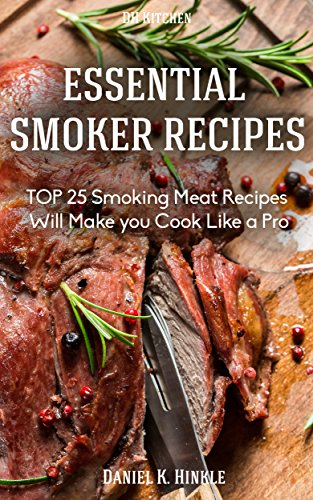 Smoker Recipes: Essential TOP 25 Smoking Meat Recipes that Will Make you Cook Like a Pro (DH Kitchen Smoker Recipes Book 4) by Daniel Hinkle, Marvin Delgado, Ralph Replogle