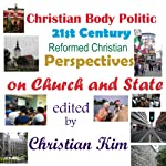 Christian Body Politic: 21st Century Reformed Christian Perspectives on Church and State | Christian Kim,Stephen Joel Garver,Lee Irons