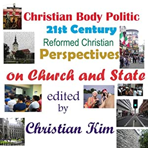 Christian Body Politic: 21st Century Reformed Christian Perspectives on Church and State | [Christian Kim, Stephen Joel Garver, Lee Irons]