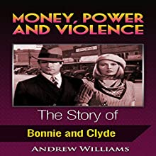 Money, Power and Violence: The Story of Bonnie and Clyde Audiobook by Andrew Williams Narrated by A. Zens