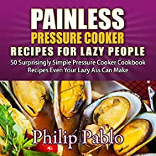 Painless Pressure Cooker Recipes for Lazy People: 50 Surprisingly Simple Pressure Cooker Cookbook Recipes Even Your Lazy Ass Can Make (       UNABRIDGED) by Phillip Pablo Narrated by Mark Barnard
