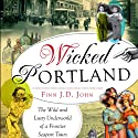Wicked Portland: The Wild and Lusty Underworld of a Frontier Seaport Town (       UNABRIDGED) by Finn J.D. John Narrated by Finn J.D. John