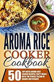 Aroma Rice Cooker Cookbook: 50 Top Rated Aroma Rice Cooker Recipes-Tasty Meals With The Perfect Blend Of Grains And Veggies