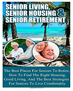 Senior Living: Senior Housing- Senior Retirement- The Best Places For Seniors To Retire, How To Find The Right Housing, And Strategies For Living Comfortably by CreateSpace Independent Publishing Platform