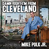 Damn Right Im From Cleveland: Your Guide to Makin It in Americas 47th Biggest City