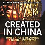 Created in China: How China Is Becoming a Global Innovator | Georges Haour,Max von Zedtwitz
