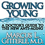 Growing Young: A Doctor's Guide to the NEW Anti-Aging | Marcus L Gitterle