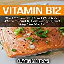 Vitamin B12: The Ultimate Guide to What It Is, Where to Find It, Core Benefits, and Why You Need It (       UNABRIDGED) by Clayton Geoffreys Narrated by JoBe Cerny