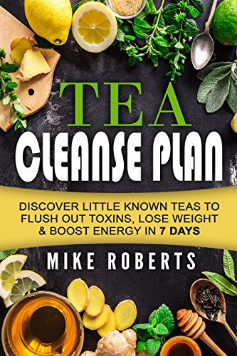 Tea Cleanse: Discover Little Known Teas To Flush Out Toxins, Lose Weight & Boost Energy In 7 Days. (Boost Your Metabolism - Weight Loss - How to Choose Your Teas - Full Body Detox) by Mike Roberts