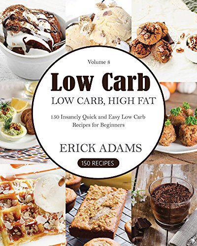 Low Carb: Low Carb, High Fat. 150 Insanely Quick and Easy Low Carb Recipes for Beginners (Low Carb Book Book 8) by Erick Adams