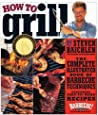 How to Grill: The Complete Illustrated Book of Barbecue Techniques, A Barbecue Bible! Cookbook