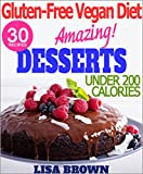 "Amazing Vegan Dessert Recipes (UNDER 200 Calories Per Serving) For Healthy Eating And Weight Loss ""The Delicious Way"" (Vegan Cookbook, Gluten Free Cookbook, ... Free Vegan Diet) (Gluten-Free Vegan Diet)"