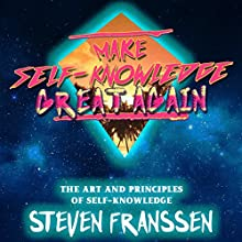 Make Self-Knowledge Great Again: The Art and Principles of Self-Knowledge Audiobook by Steven Franssen Narrated by Steven Franssen