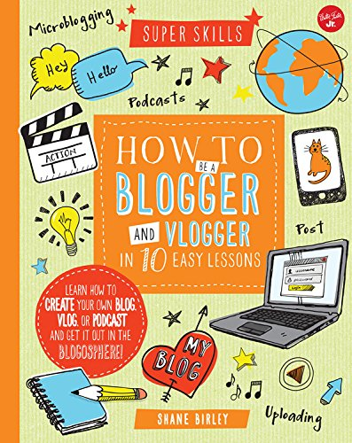 How to Be a Blogger and Vlogger in 10 Easy Lessons: Learn how to create your own blog, vlog, or podcast and get it out in the blogosphere! (Super Skills) PDF