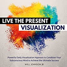 Live the Present Visualization: Powerful Daily Visualization Hypnosis to Condition Your Subconsious Mind to Achieve the Ultimate Success | Livre audio Auteur(s) : Will Johnson Jr. Narrateur(s) : David Deighton, Robert Gazy