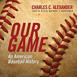 Our Game: An American Baseball History | [Charles C. Alexander]