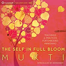 The Self in Full Bloom: Teachings and Practices for Embodied Awakening  by  Mukti Narrated by  Mukti