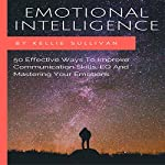 Emotional Intelligence: 50 Effective Ways to Improve Communication Skills, EQ and Mastering Your Emotions | Kellie Sullivan