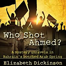 Who Shot Ahmed: A Mystery Unravels in Bahrain's Botched Arab Spring (       UNABRIDGED) by Elizabeth Dickinson Narrated by Derek Shetterly