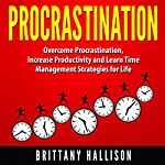 Procrastination: Overcome Procrastination, Increase Productivity and Develop Time Management Strategies for Life | Brittany Hallison
