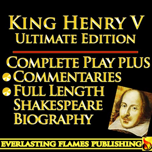 KING HENRY THE FIFTH (HENRY V) SHAKESPEARE CLASSIC SERIES - KINDLE ULTIMATE EDITION - Full Play PLUS AMAZING COMMENTARIES and FULL LENGTH BIOGRAPHY - With detailed TABLE OF CONTENTS - PLUS MORE
