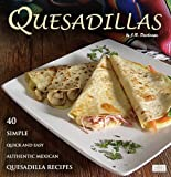 Quesadillas: 40 Simple, Quick and Easy Authentic Mexican Quesadilla Recipes (The Mexican Food Cookbooks)