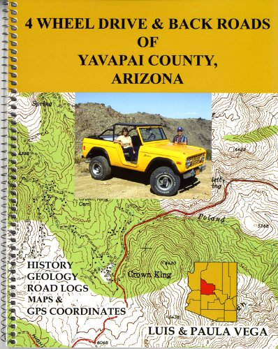 4 Wheel Drive & Back Roads of Yavapai County, Arizona: History, Geology, Road Logs, Maps & GPS Coordinates