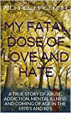 img - for MY FATAL DOSE OF LOVE AND HATE: A TRUE STORY OF ABUSE, ADDICTION, MENTAL ILLNESS AND COMING OF AGE IN THE 1970'S AND 80'S book / textbook / text book