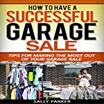 How to Have a Successful Garage Sale: Tips for Making the Most out of Your Garage Sale: Garage Sales and Yard Sales, Book 2 | Sally Parker