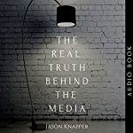 The Real Truth Behind the Media: Revealing the Best-Kept Secrets Behind the Media and Journalism | Jason Knapper