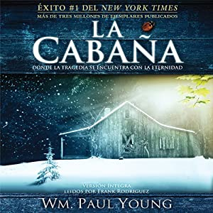 La Cabana [The Shack (Texto Completo)]: Donde La Tragedia Se Encuentra Con La Eternidad | [William P Young]