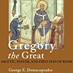 Gregory the Great: Ascetic, Pastor, and First Man of Rome   George E. Demacopoulos