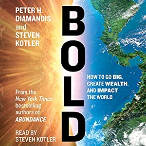 How to Go Big, Create Wealth and Impact the World - Peter H. Diamandis , Steven Kotler