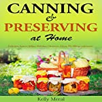 Canning and Preserving at Home: Delicious Sauces, Jellies, Relishes, Chutneys, Salsas, Pie Fillings and More! | Kelly Meral