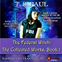The Federal Witch: The Collected Works, Book 1 Hörbuch von T S Paul Gesprochen von: Francis Alais