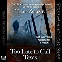 Too Late to Call Texas Audiobook by Trent Zelazny Narrated by Alex Zonn