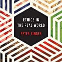 Ethics in the Real World: 82 Brief Essays on Things That Matter Audiobook by Peter Singer Narrated by Matthew Lloyd Davies