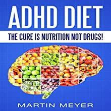 ADHD Diet: The Cure Is Nutrition Not Drugs: Solution Without Drugs or Medication Audiobook by Martin Meyer Narrated by Dave Wright