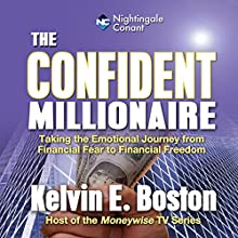 The Confident Millionaire: Taking the Emotional Journey from Financial Fear to Financial Freedom  by Kelvin E. Boston Narrated by Kelvin E. Boston