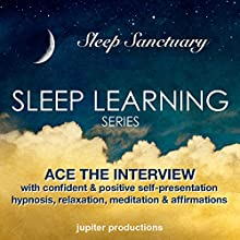Ace the Interview with Confident & Positive Self-Presentation: Sleep Learning, Hypnosis, Relaxation, Meditation & Affirmations  by Jupiter Productions Narrated by Anna Thompson