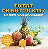 To Eat Or Not To Eat?  The Fruits Group – Food Pyramid (2nd Grade Science Series Book 1)