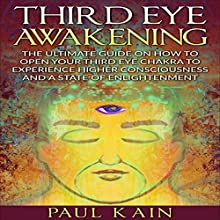 Third Eye Awakening: The Ultimate Guide on How to Open Your Third Eye Chakra to Experience Higher Consciousness and a State of Enlightenment Audiobook by Paul Kain Narrated by Royce Roeswood
