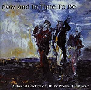 Now & In Time to Be (A Musical Celebration Of The Works Of W.B. Yeats)