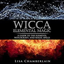 Wicca Elemental Magic: A Guide to the Elements, Witchcraft, and Magic Spells (       UNABRIDGED) by Lisa Chamberlain Narrated by Kris Keppeler
