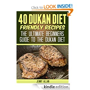 40 Dukan Diet Friendly Recipes - The Ultimate Beginners Guide To The Dukan Diet (Healthy Weight Loss Recipes) Jenny Allan