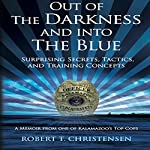 Out of the Darkness and into the Blue: Surprising Secrets, Tactics, and Training Concepts, A Memoir from One of Kalamazoo's Top Cops | Robert T. Christensen
