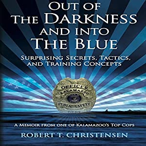 Out of the Darkness and into the Blue: Surprising Secrets, Tactics, and Training Concepts, A Memoir from One of Kalamazoo's Top Cops | [Robert T. Christensen]